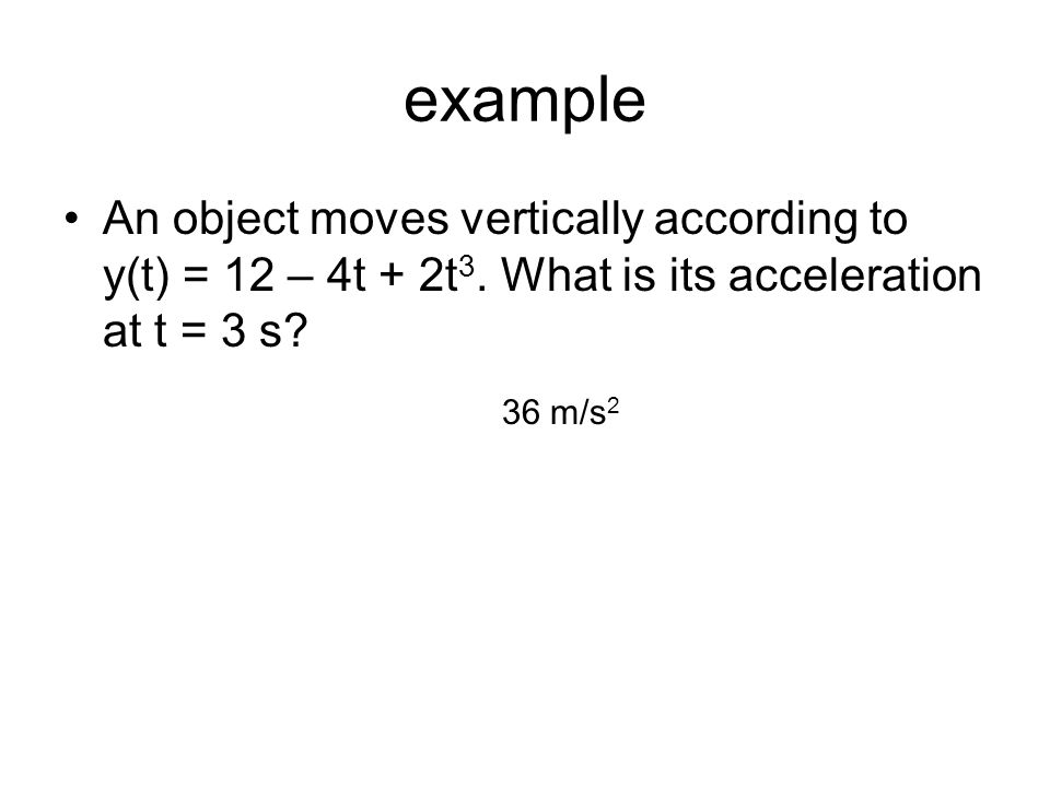 example An object moves vertically according to y(t) = 12 – 4t + 2t3. What is its acceleration at t = 3 s