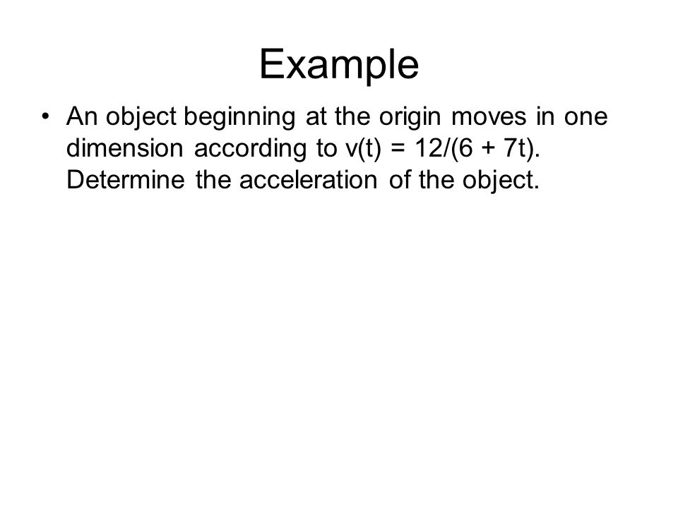 Example An object beginning at the origin moves in one dimension according to v(t) = 12/(6 + 7t).