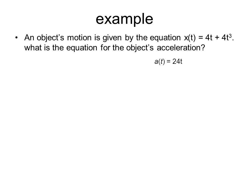example An object's motion is given by the equation x(t) = 4t + 4t3. what is the equation for the object's acceleration