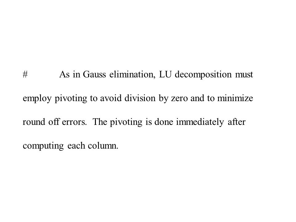 As in Gauss elimination, LU decomposition must employ pivoting to avoid division by zero and to minimize round off errors.