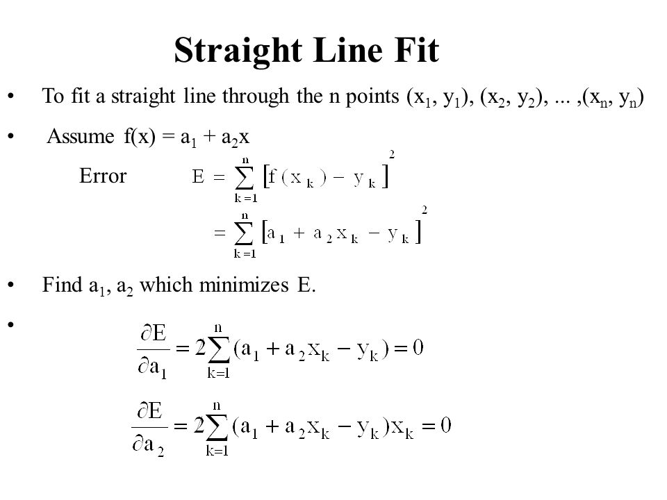 Straight Line Fit To fit a straight line through the n points (x1, y1), (x2, y2), ... ,(xn, yn) Assume f(x) = a1 + a2x.