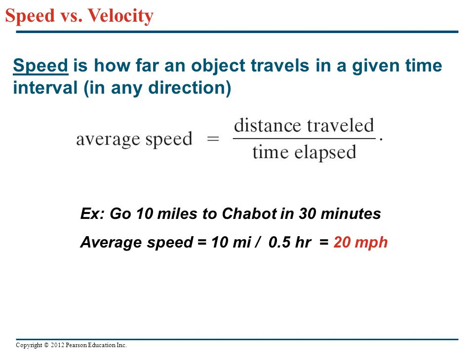 Speed vs. Velocity Speed is how far an object travels in a given time interval (in any direction) Ex: Go 10 miles to Chabot in 30 minutes.