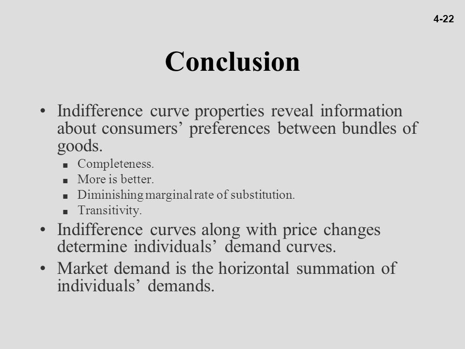 4-22 Conclusion. Indifference curve properties reveal information about consumers' preferences between bundles of goods.