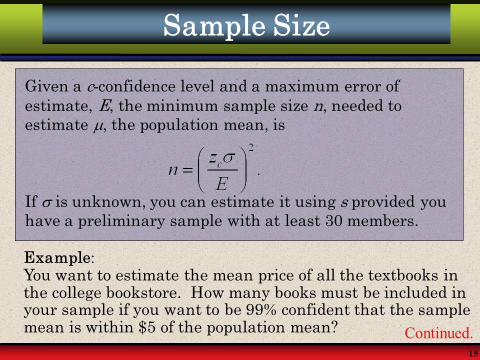 Sample Size Given a c-confidence level and a maximum error of estimate, E, the minimum sample size n, needed to estimate , the population mean, is.