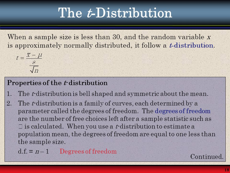 The t-Distribution When a sample size is less than 30, and the random variable x is approximately normally distributed, it follow a t-distribution.