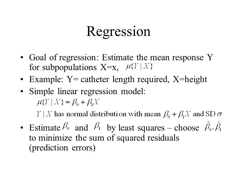 Regression Goal of regression: Estimate the mean response Y for subpopulations X=x, Example: Y= catheter length required, X=height.