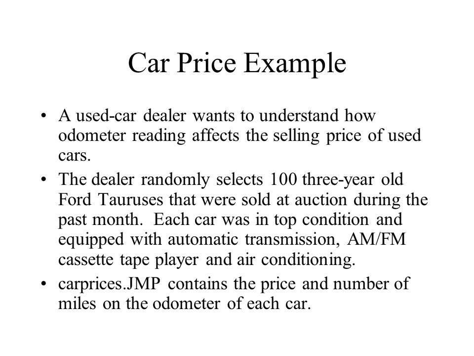 Car Price Example A used-car dealer wants to understand how odometer reading affects the selling price of used cars.