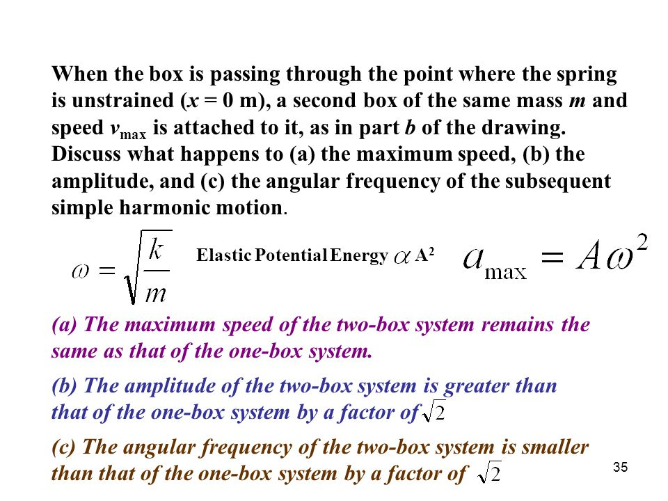 When the box is passing through the point where the spring is unstrained (x = 0 m), a second box of the same mass m and speed vmax is attached to it, as in part b of the drawing. Discuss what happens to (a) the maximum speed, (b) the amplitude, and (c) the angular frequency of the subsequent simple harmonic motion.