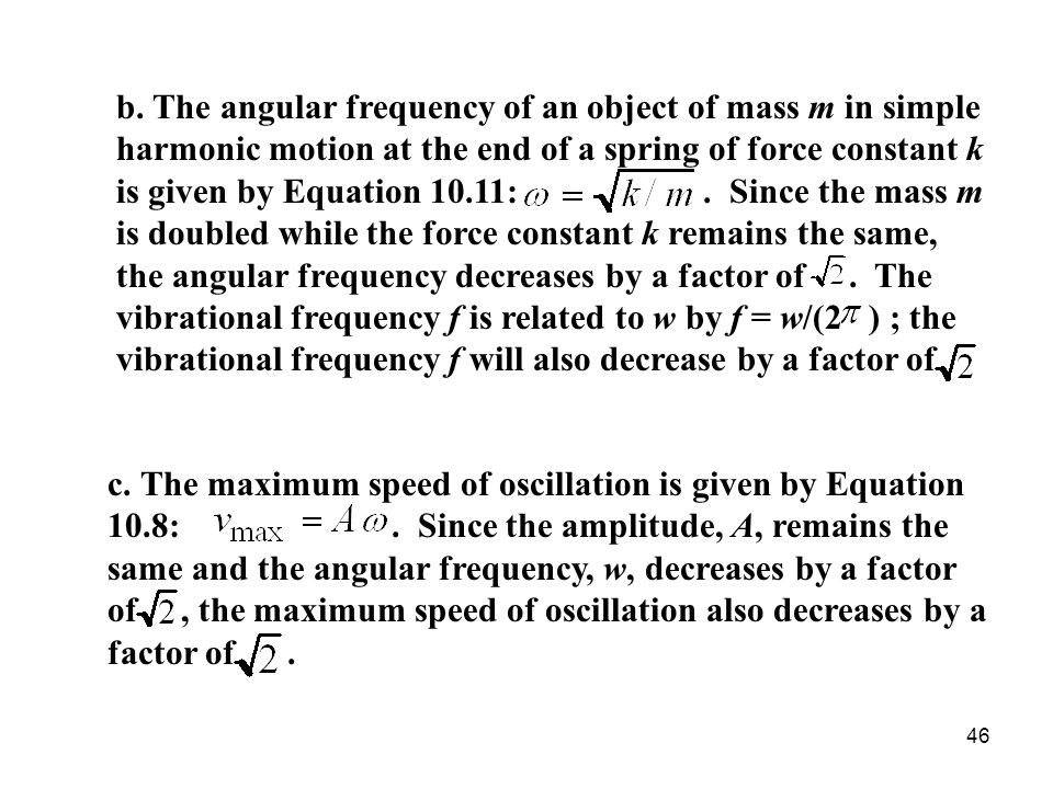 b. The angular frequency of an object of mass m in simple harmonic motion at the end of a spring of force constant k is given by Equation 10.11: . Since the mass m is doubled while the force constant k remains the same, the angular frequency decreases by a factor of . The vibrational frequency f is related to w by f = w/(2 ) ; the vibrational frequency f will also decrease by a factor of