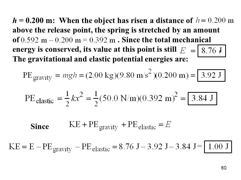 h = 0.200 m: When the object has risen a distance of above the release point, the spring is stretched by an amount of . Since the total mechanical energy is conserved, its value at this point is still . The gravitational and elastic potential energies are: