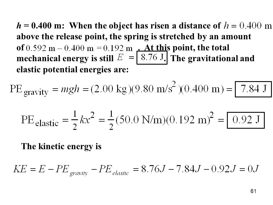 h = 0.400 m: When the object has risen a distance of above the release point, the spring is stretched by an amount of . At this point, the total mechanical energy is still . The gravitational and elastic potential energies are: