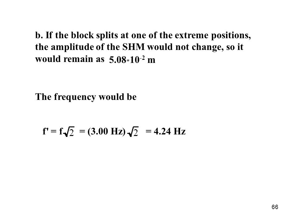 b. If the block splits at one of the extreme positions, the amplitude of the SHM would not change, so it would remain as