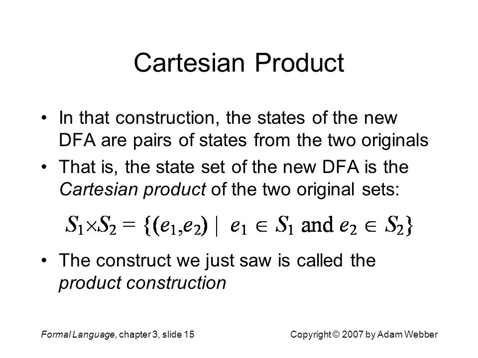 Cartesian Product In that construction, the states of the new DFA are pairs of states from the two originals.