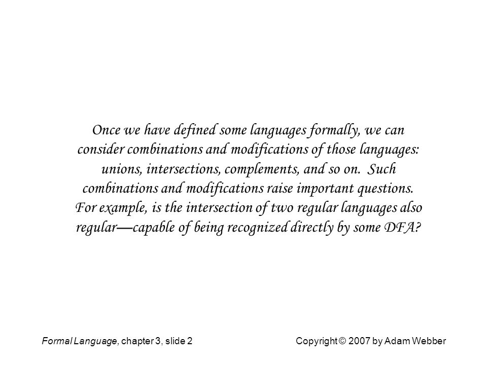 Once we have defined some languages formally, we can consider combinations and modifications of those languages: unions, intersections, complements, and so on. Such combinations and modifications raise important questions. For example, is the intersection of two regular languages also regular—capable of being recognized directly by some DFA