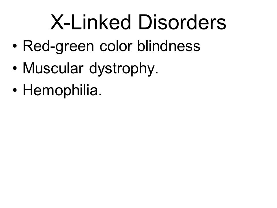 X-Linked Disorders Red-green color blindness Muscular dystrophy.