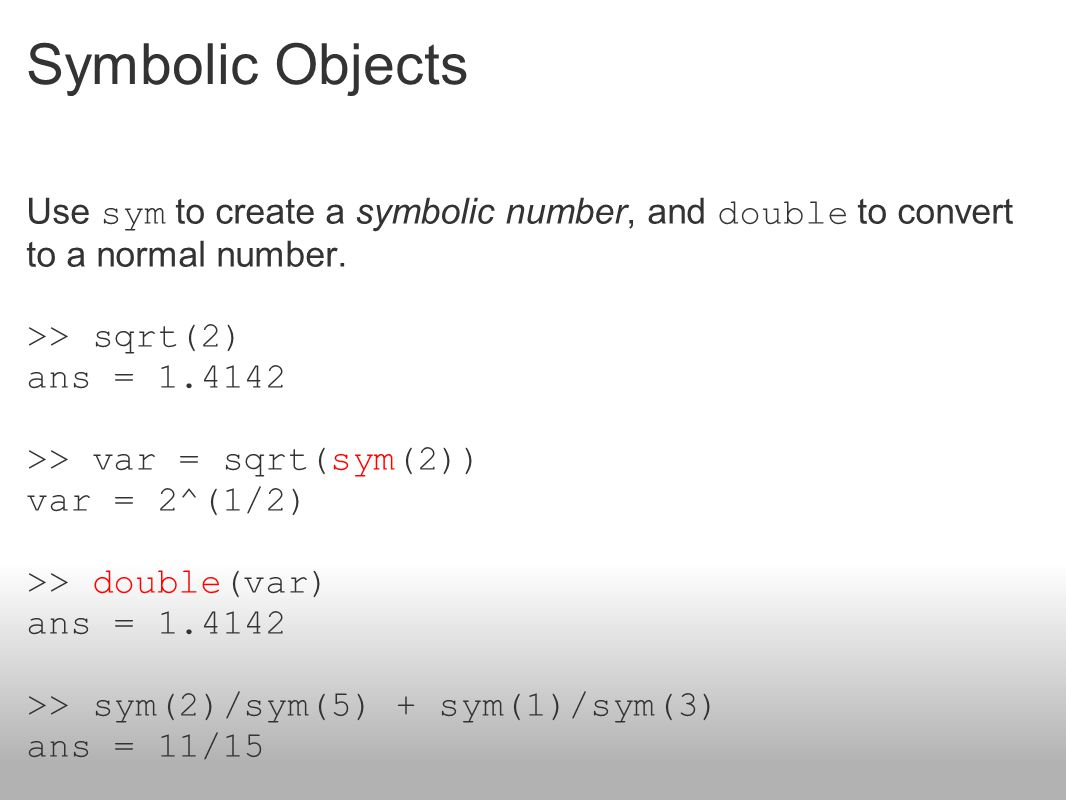 Symbolic Objects Use sym to create a symbolic number, and double to convert to a normal number. >> sqrt(2)