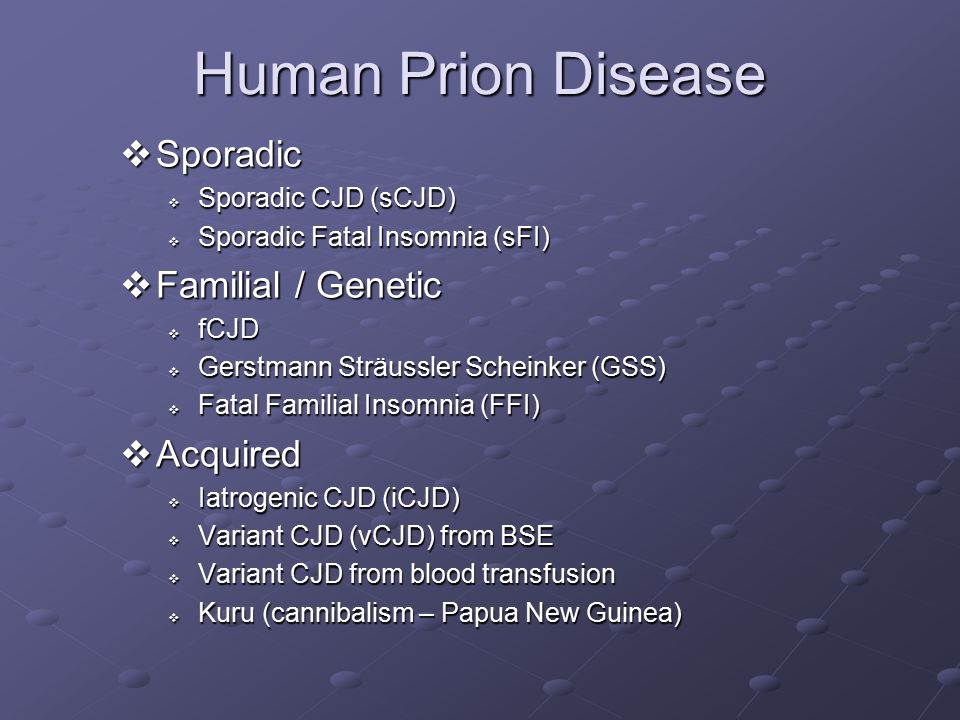 Human Prion Disease Sporadic Familial / Genetic Acquired