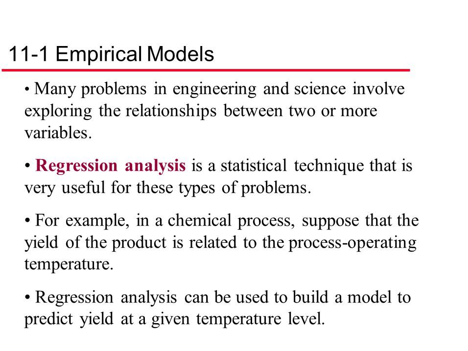 11-1 Empirical Models Many problems in engineering and science involve exploring the relationships between two or more variables.