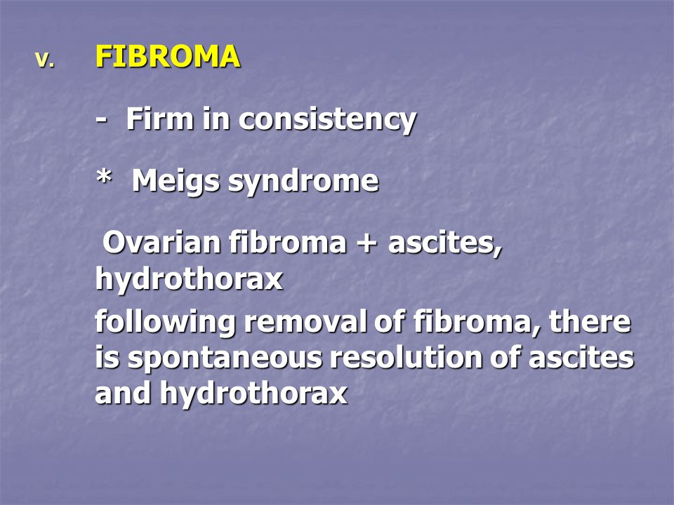 FIBROMA - Firm in consistency. * Meigs syndrome. Ovarian fibroma + ascites, hydrothorax.