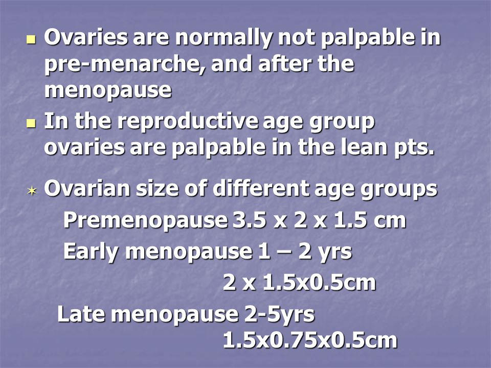 Ovaries are normally not palpable in pre-menarche, and after the menopause