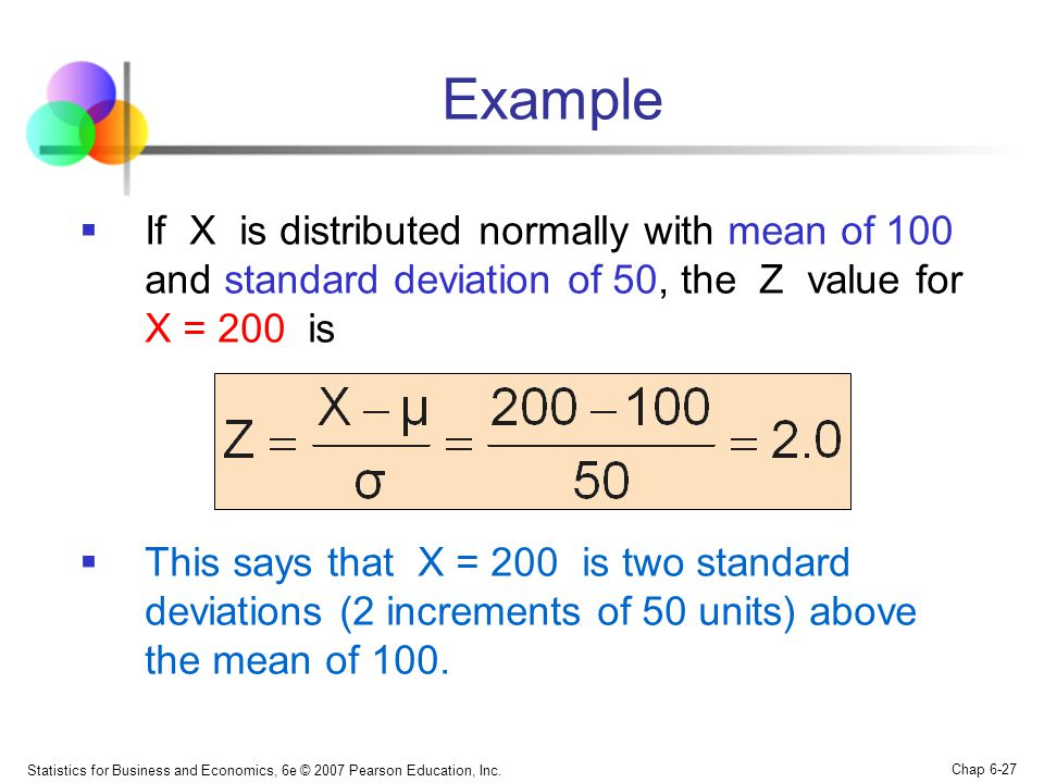 Example If X is distributed normally with mean of 100 and standard deviation of 50, the Z value for X = 200 is.