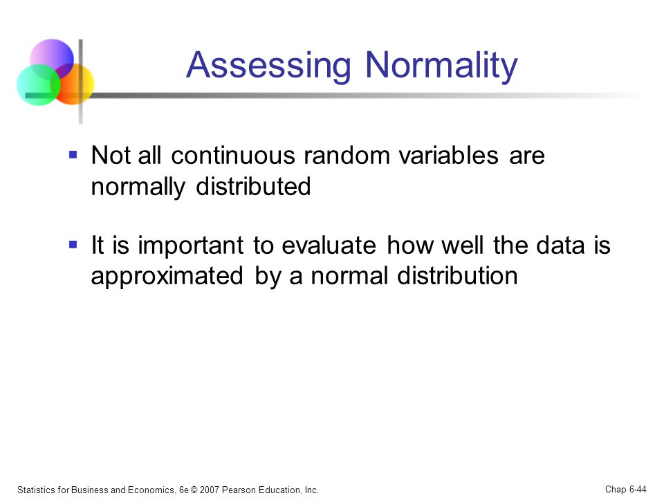 Assessing Normality Not all continuous random variables are normally distributed.