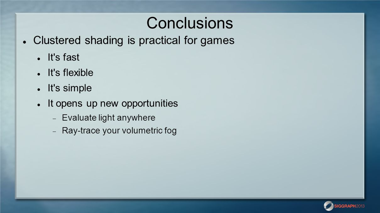 Conclusions Clustered shading is practical for games It s fast