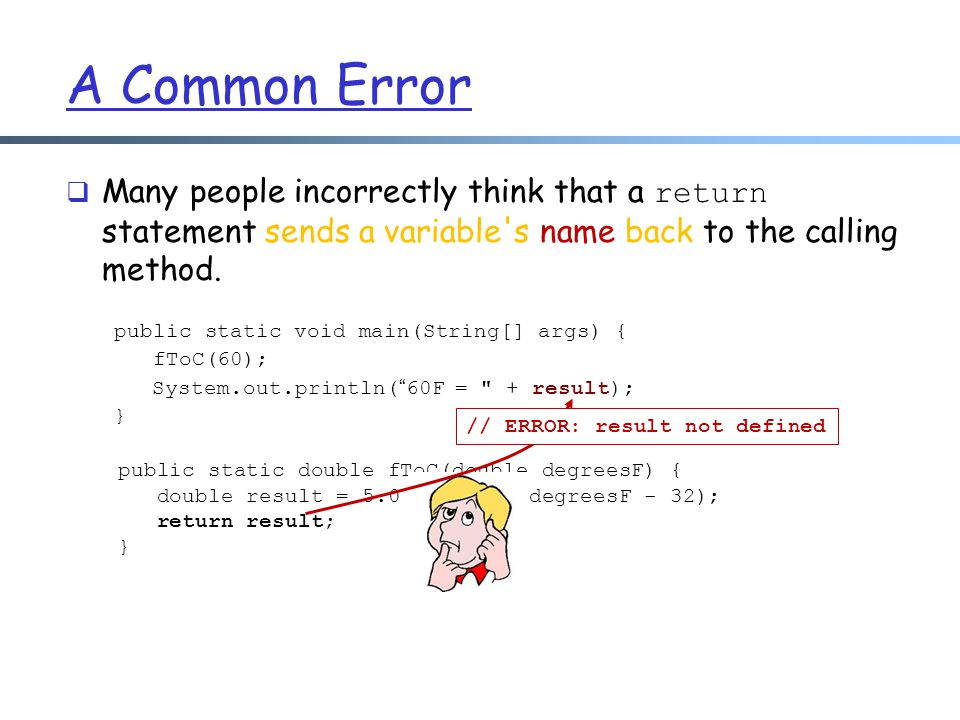 A Common Error Many people incorrectly think that a return statement sends a variable s name back to the calling method.