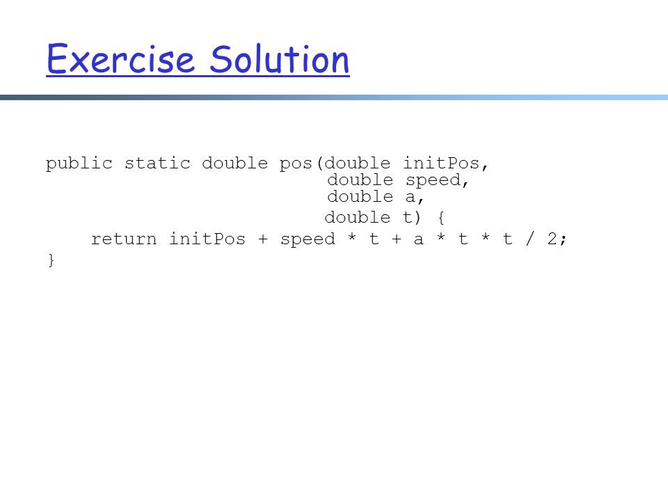 Exercise Solution public static double pos(double initPos, double speed, double a,