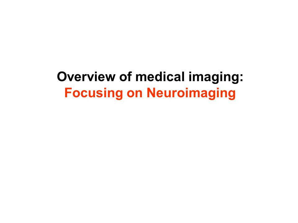 Overview of medical imaging: Focusing on Neuroimaging