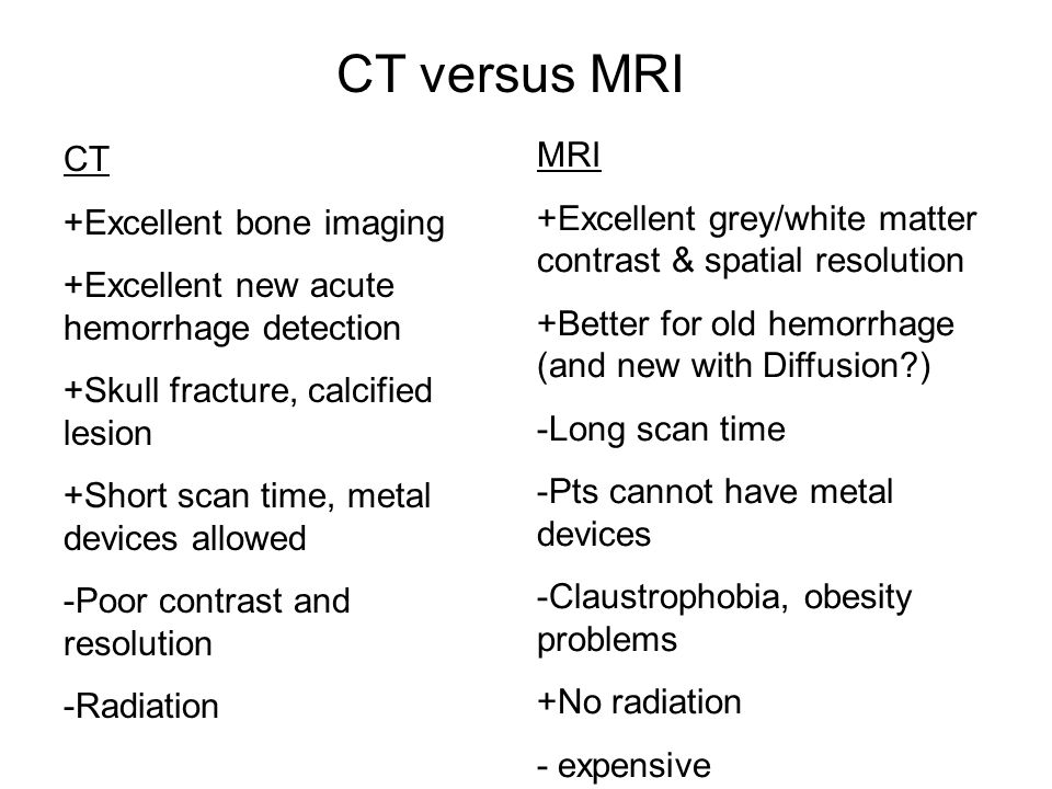 CT versus MRI CT. +Excellent bone imaging. +Excellent new acute hemorrhage detection. +Skull fracture, calcified lesion.
