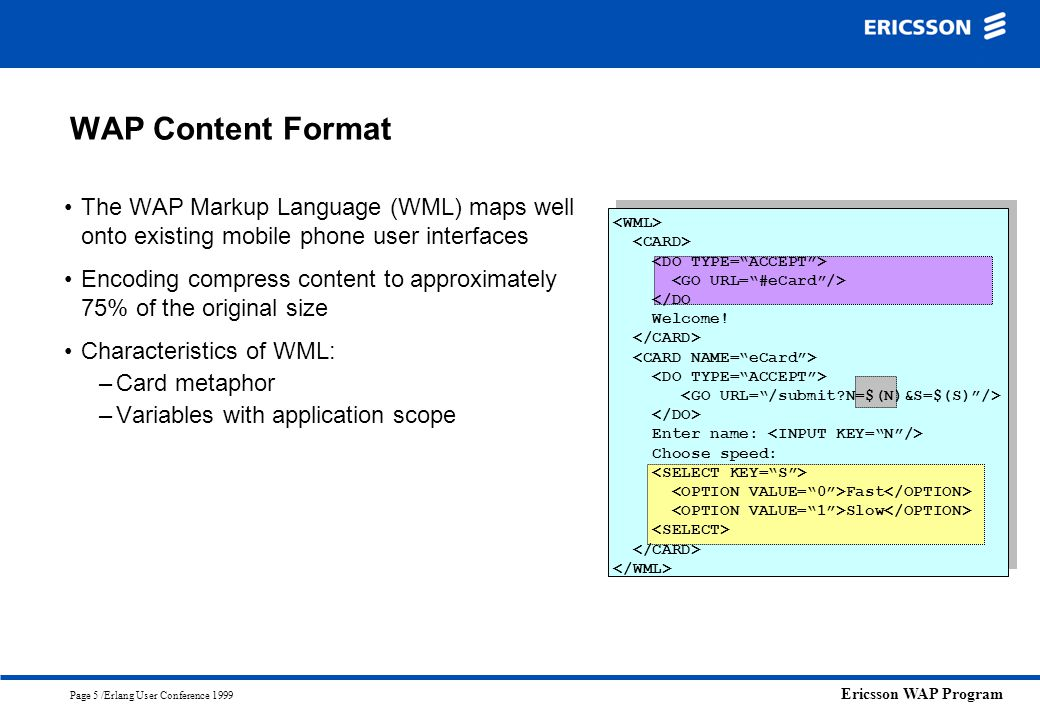 WAP Content Format The WAP Markup Language (WML) maps well onto existing mobile phone user interfaces.