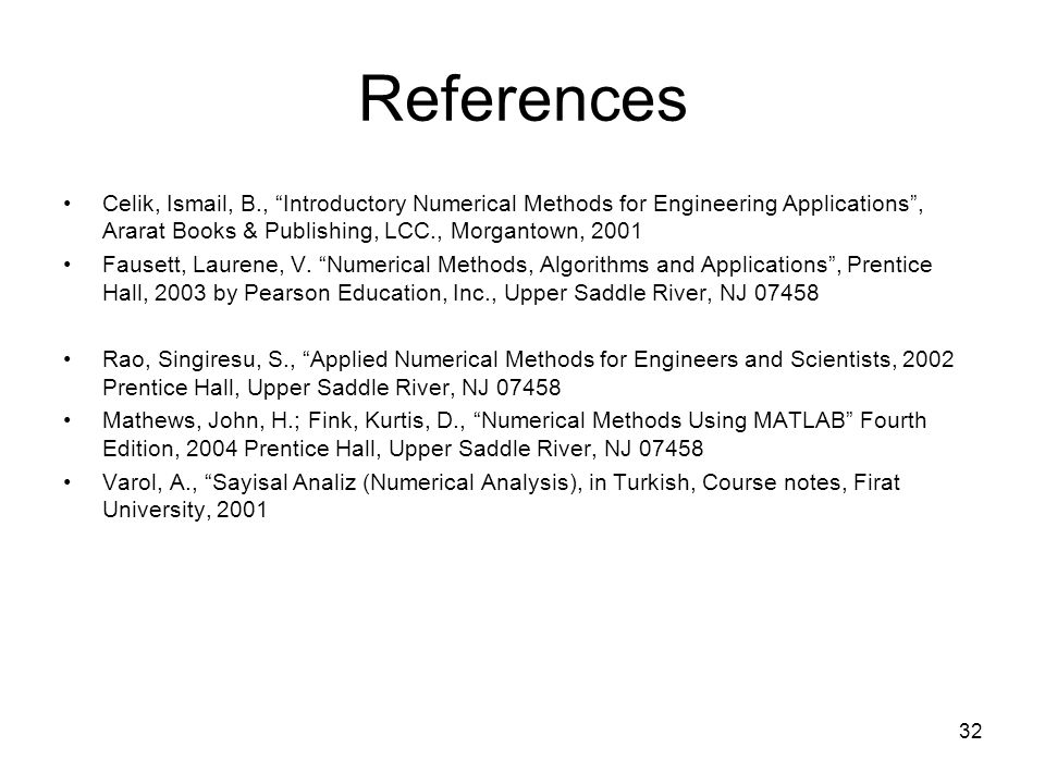 References Celik, Ismail, B., Introductory Numerical Methods for Engineering Applications , Ararat Books & Publishing, LCC., Morgantown, 2001.