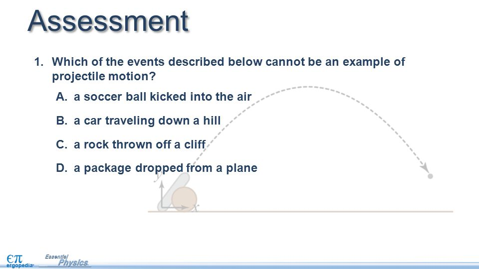 Assessment Which of the events described below cannot be an example of projectile motion a soccer ball kicked into the air.