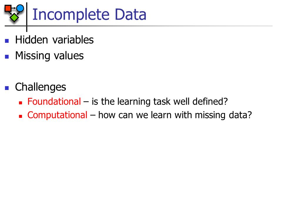 Incomplete Data Hidden variables Missing values Challenges