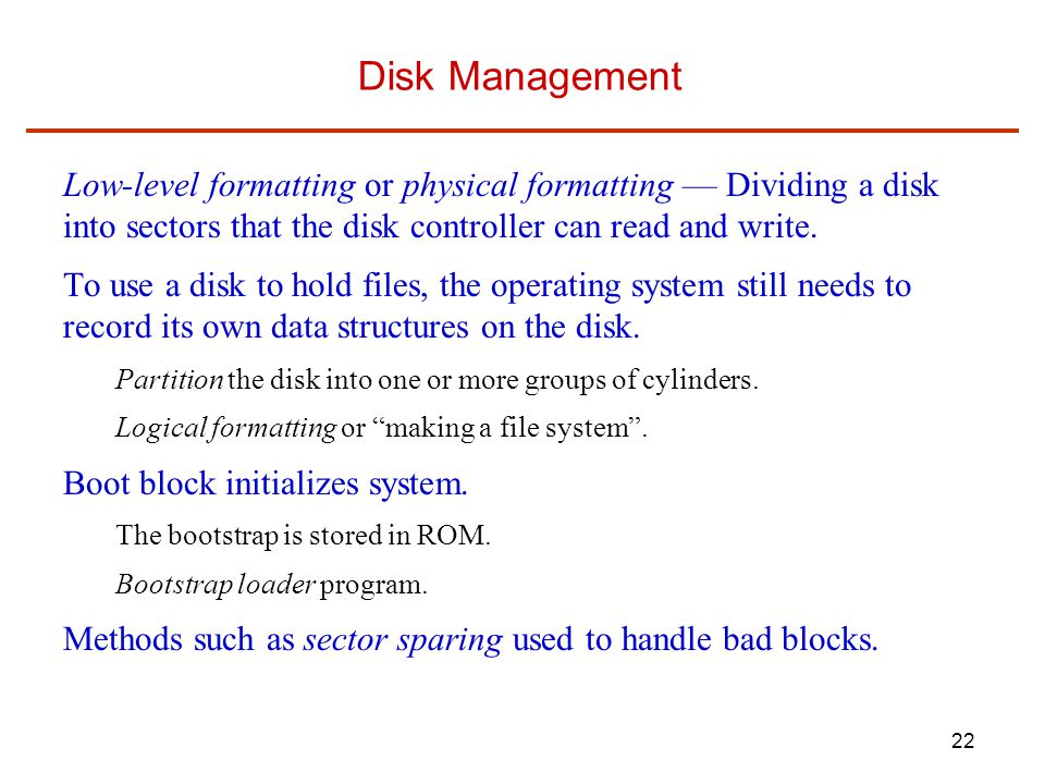 Disk Management Low-level formatting or physical formatting — Dividing a disk into sectors that the disk controller can read and write.