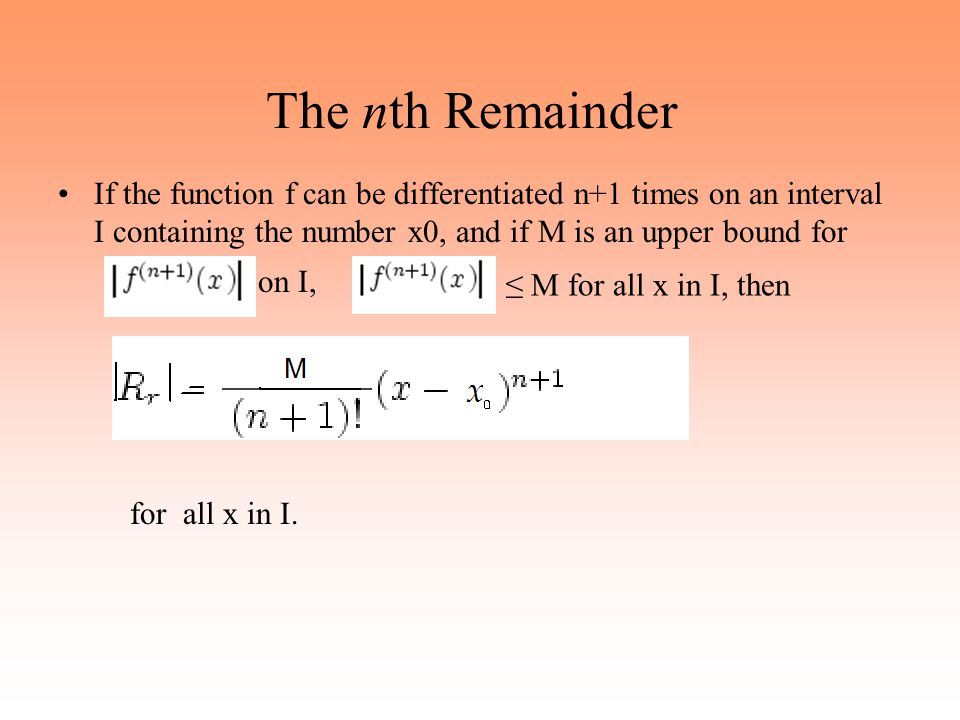 The nth Remainder If the function f can be differentiated n+1 times on an interval I containing the number x0, and if M is an upper bound for.