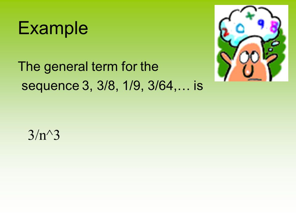 Example The general term for the sequence 3, 3/8, 1/9, 3/64,… is 3/n^3