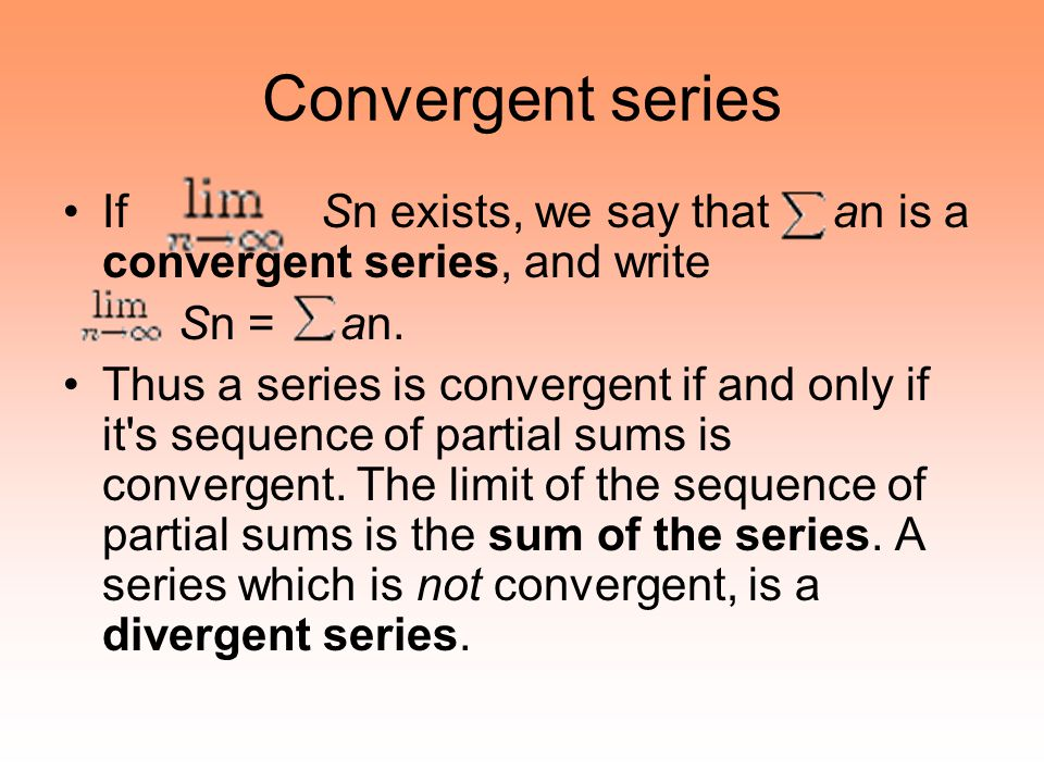 Convergent series If Sn exists, we say that an is a convergent series, and write.