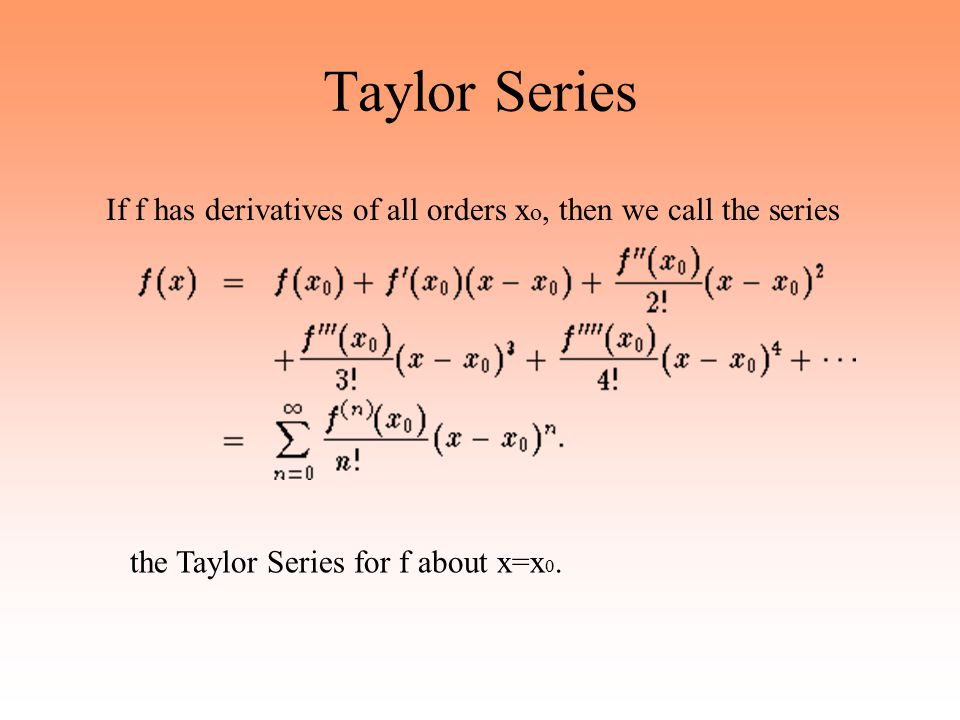 Taylor Series If f has derivatives of all orders xo, then we call the series.