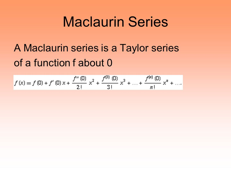 Maclaurin Series A Maclaurin series is a Taylor series