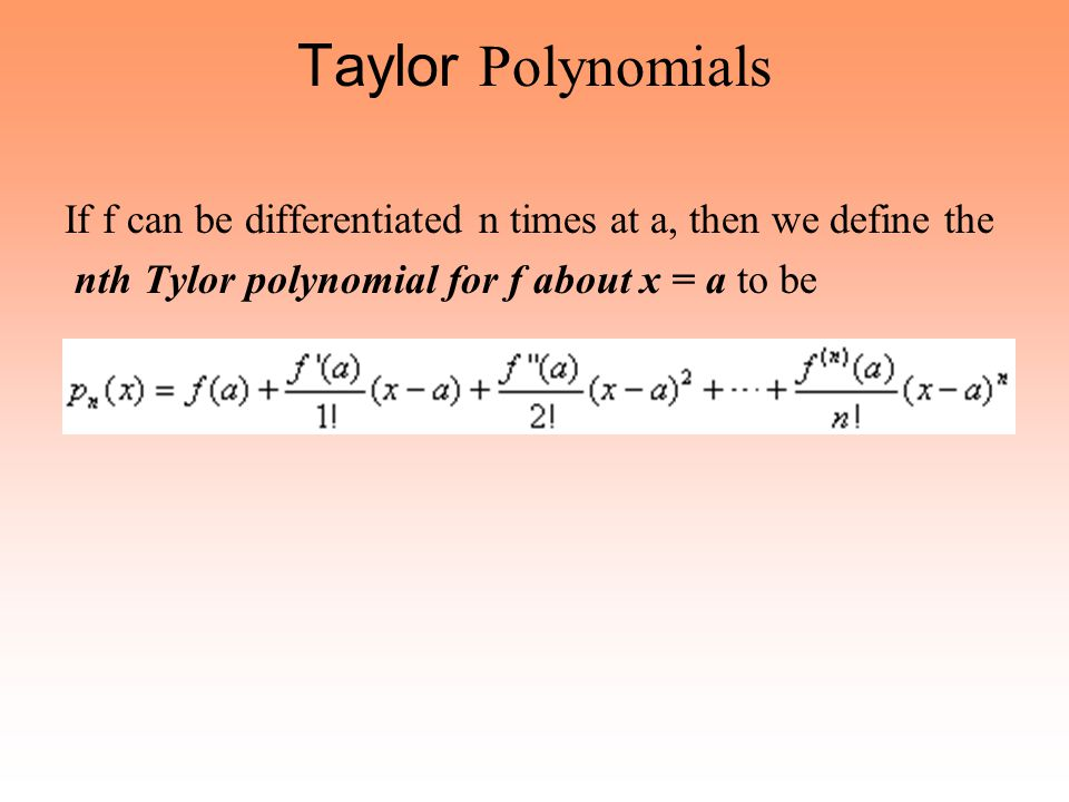 Taylor Polynomials If f can be differentiated n times at a, then we define the.