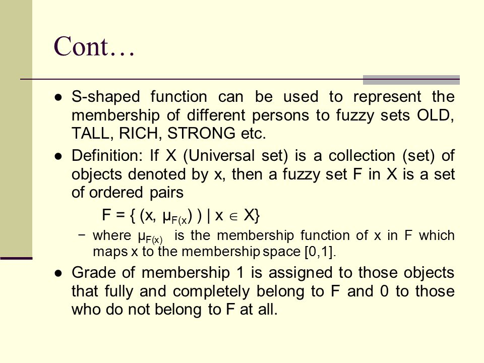 Cont… S-shaped function can be used to represent the membership of different persons to fuzzy sets OLD, TALL, RICH, STRONG etc.