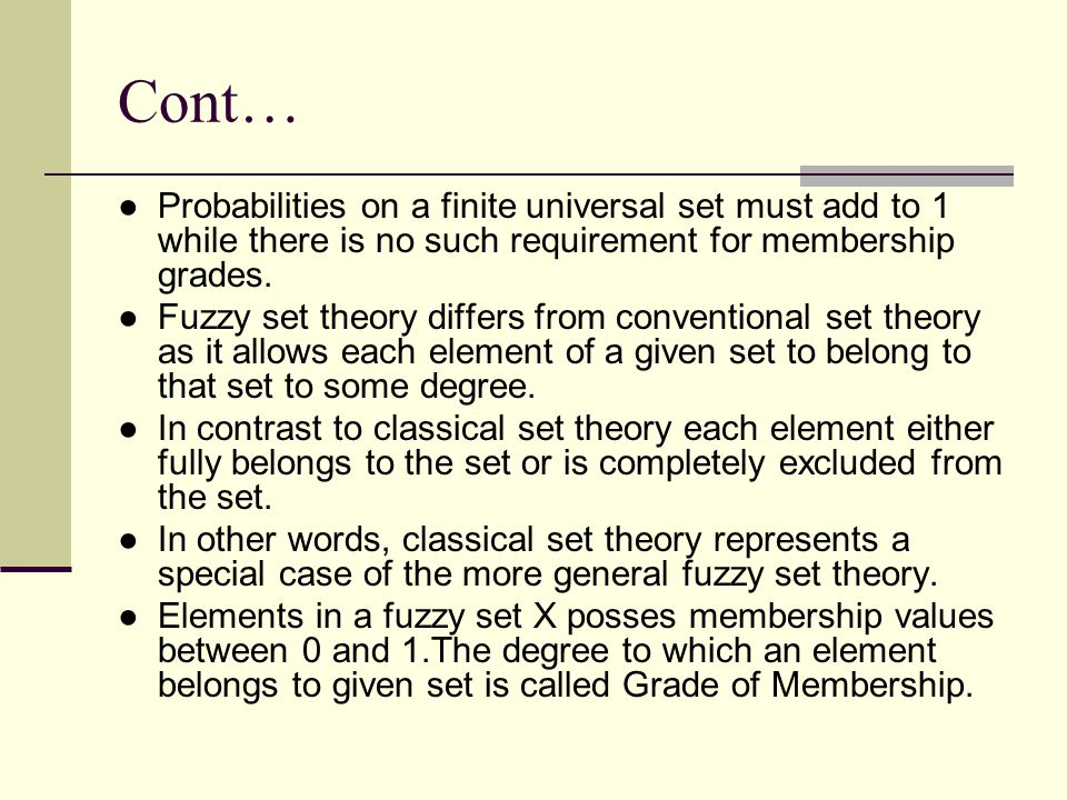 Cont… Probabilities on a finite universal set must add to 1 while there is no such requirement for membership grades.