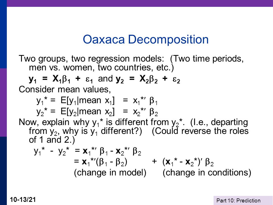 Oaxaca Decomposition Two groups, two regression models: (Two time periods, men vs. women, two countries, etc.)