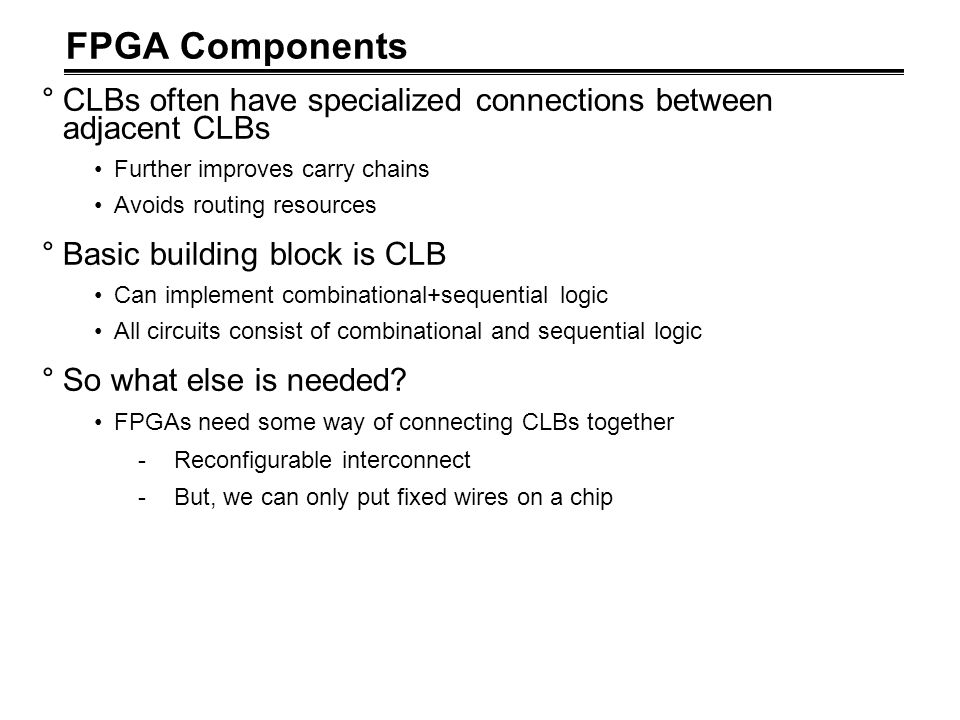 FPGA Components CLBs often have specialized connections between adjacent CLBs. Further improves carry chains.