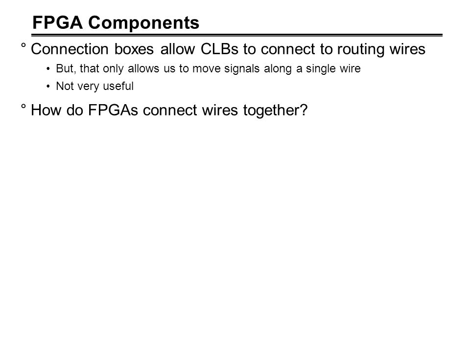 FPGA Components Connection boxes allow CLBs to connect to routing wires. But, that only allows us to move signals along a single wire.