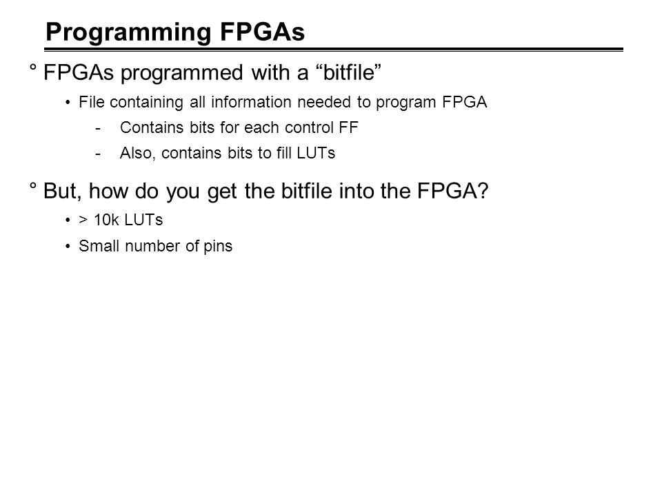Programming FPGAs FPGAs programmed with a bitfile
