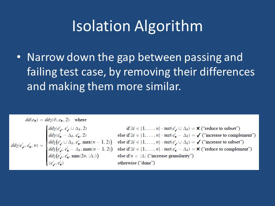 Isolation Algorithm Narrow down the gap between passing and failing test case, by removing their differences and making them more similar.
