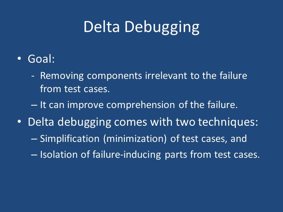 Delta Debugging Goal: Delta debugging comes with two techniques: